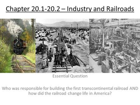 Chapter 20.1-20.2 – Industry and Railroads Essential Question Who was responsible for building the first transcontinental railroad AND how did the railroad.