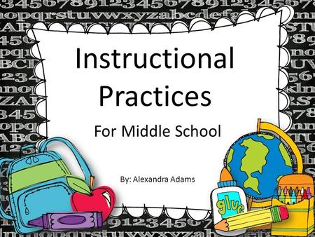 Instructional Practices For Middle School By: Alexandra Adams.