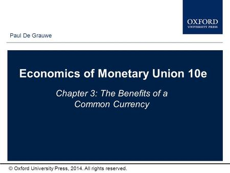 Type author names here © Oxford University Press, 2014. All rights reserved. Economics of Monetary Union 10e Chapter 3: The Benefits of a Common Currency.
