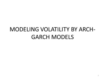 MODELING VOLATILITY BY ARCH- GARCH MODELS 1. VARIANCE A time series is said to be heteroscedastic, if its variance changes over time, otherwise it is.