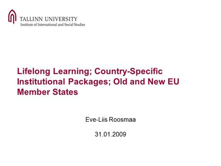Lifelong Learning; Country-Specific Institutional Packages; Old and New EU Member States Eve-Liis Roosmaa 31.01.2009.