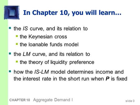 Slide 0 CHAPTER 10 Aggregate Demand I In Chapter 10, you will learn…  the IS curve, and its relation to  the Keynesian cross  the loanable funds model.