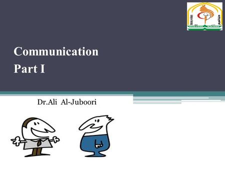 Communication Part I Dr.Ali Al-Juboori. Communication is the process by which information is exchanged between the sender and receiver. The six aspects.