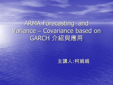 ARMA Forecasting and Variance – Covariance based on GARCH 介紹與應用 主講人 : 柯娟娟.