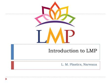 Introduction to LMP L. M. Plastics, Narwana. Company Profile © L.M. Plastics2  Inception in 2013.  Inaugurated in June'2014.  Manufacturing facility.