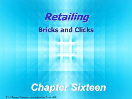 Retailing Bricks and Clicks Chapter Sixteen © 2012 Pearson Education, Inc. publishing as Prentice-Hall.