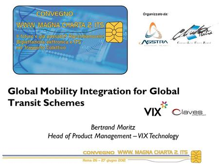 Organizzato da: Global Mobility Integration for Global Transit Schemes Bertrand Moritz Head of Product Management – VIX Technology.