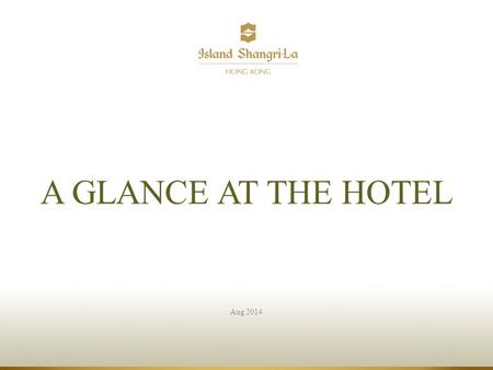 Aug 2014 A GLANCE AT THE HOTEL. Island Shangri-La, Hong Kong.
