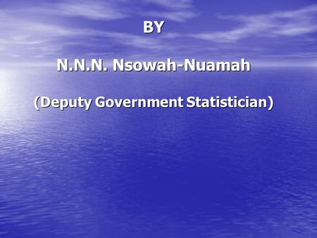 GHANA STATISTICAL SERVICE IPUMS – Country Report: Ghana BY N.N.N. Nsowah-Nuamah (Deputy Government Statistician)