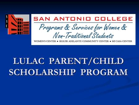 LULAC PARENT/CHILD SCHOLARSHIP PROGRAM. Parent/Child Scholarship Program Closing the gap… LULAC Council #2 donates $25,000 annually to establish a scholarship.