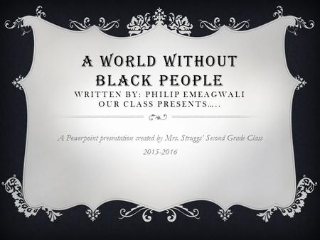 A WORLD WITHOUT BLACK PEOPLE Written by: Philip Emeagwali Our Class Presents….. A Powerpoint presentation created by Mrs. Struggs' Second Grade Class 2015-2016.