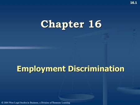 © 2004 West Legal Studies in Business, a Division of Thomson Learning 16.1 Chapter 16 Employment Discrimination.