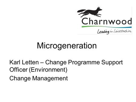 Microgeneration Karl Letten – Change Programme Support Officer (Environment) Change Management.