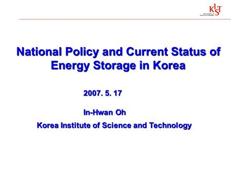 National Policy and Current Status of Energy Storage in Korea 2007. 5. 17 In-Hwan Oh In-Hwan Oh Korea Institute of Science and Technology Korea Institute.