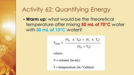 Warm up: what would be the theoretical temperature after mixing 50 mL of 70°C water with 30 mL of 10°C water? Activity 62: Quantifying Energy.