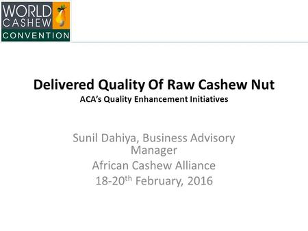 Delivered Quality Of Raw Cashew Nut ACA's Quality Enhancement Initiatives Sunil Dahiya, Business Advisory Manager African Cashew Alliance 18-20 th February,