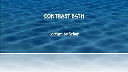 Where & when to use the contrast bath? Indications. Equipment required Advantages Disadvantages Procedure.