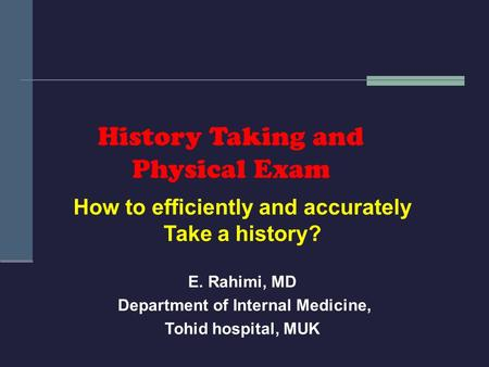 History Taking and Physical Exam How to efficiently and accurately Take a history? E. Rahimi, MD Department of Internal Medicine, Tohid hospital, MUK.