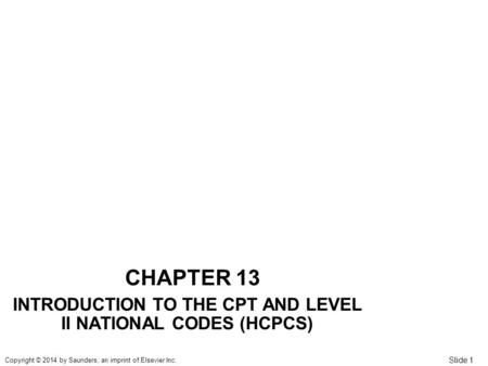 Slide 1 Copyright © 2014 by Saunders, an imprint of Elsevier Inc. CHAPTER 13 INTRODUCTION TO THE CPT AND LEVEL II NATIONAL CODES (HCPCS)
