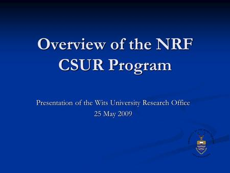 Overview of the NRF CSUR Program Presentation of the Wits University Research Office 25 May 2009.
