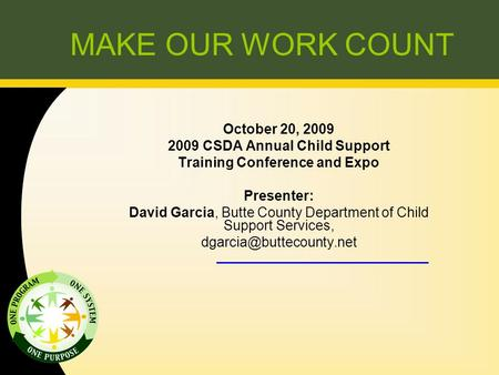 MAKE OUR WORK COUNT October 20, 2009 2009 CSDA Annual Child Support Training Conference and Expo Presenter: David Garcia, Butte County Department of Child.