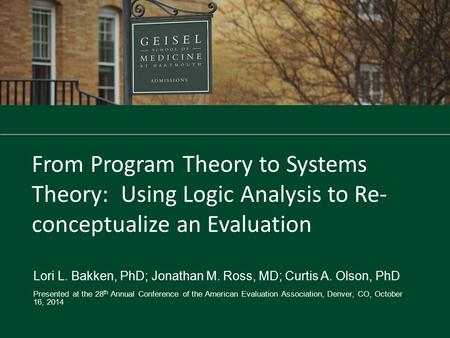 From Program Theory to Systems Theory: Using Logic Analysis to Re- conceptualize an Evaluation Lori L. Bakken, PhD; Jonathan M. Ross, MD; Curtis A. Olson,