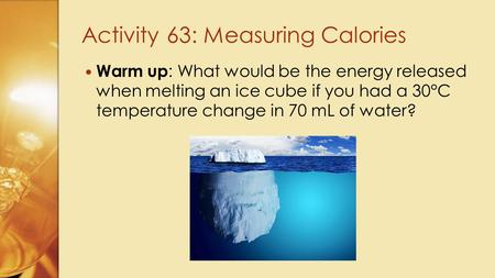 Warm up : What would be the energy released when melting an ice cube if you had a 30°C temperature change in 70 mL of water? Activity 63: Measuring Calories.