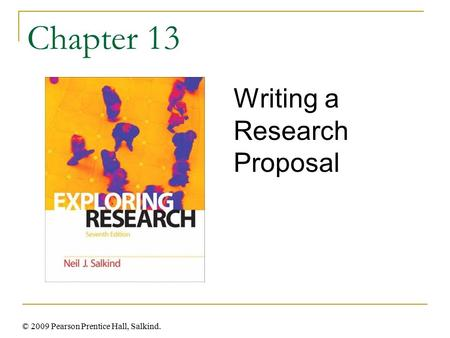 © 2009 Pearson Prentice Hall, Salkind. Chapter 13 Writing a Research Proposal.