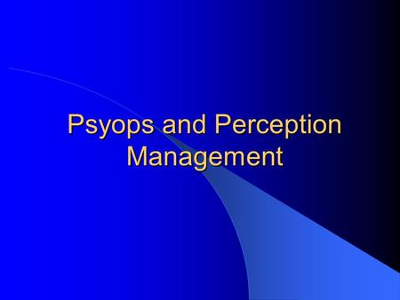 Psyops and Perception Management. CSCE 727 - Farkas2 Perception Management Information operations that aim to affect perception of others to influence.