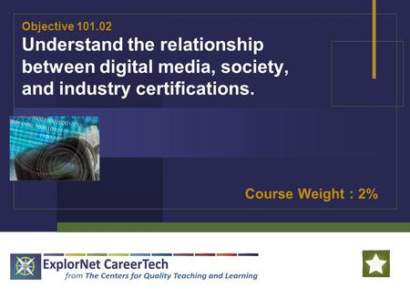 Objective 101.02 Understand the relationship between digital media, society, and industry certifications. Course Weight : 2%