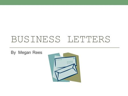 BUSINESS LETTERS By Megan Rees. WHY DO I NEED THIS?