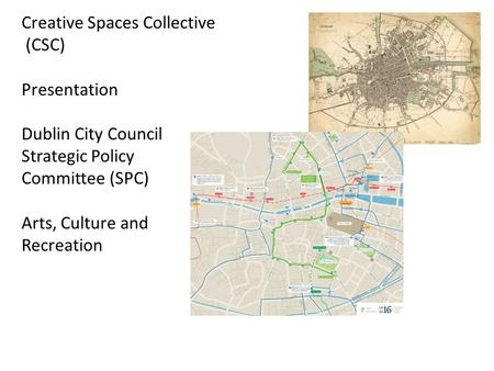 Creative Spaces Collective (CSC) Presentation Dublin City Council Strategic Policy Committee (SPC) Arts, Culture and Recreation.