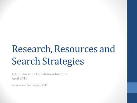 Research, Resources and Search Strategies Adult Education Foundations Institute April 2016 Suzanne van den Hoogen, MLIS.