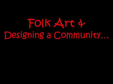 Folk Art & Designing a Community…. Folk Art… is fun, playful & whimsical has bright, joyful colours is often about everyday things, people and places.