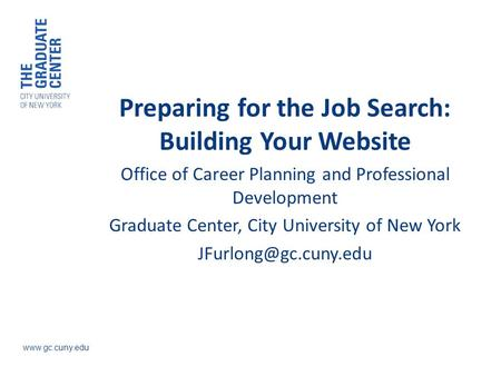 Www.gc.cuny.edu Preparing for the Job Search: Building Your Website Office of Career Planning and Professional Development Graduate Center, City University.