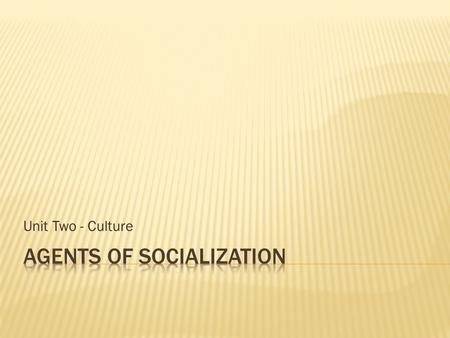 Unit Two - Culture. Today in class we are going to discuss the agents of socialization and how they impact culture and our social interactions.