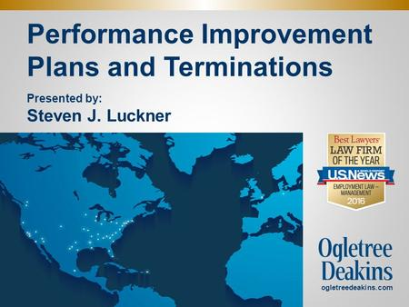 Performance Improvement Plans and Terminations. ogletreedeakins.com Presented by: Steven J. Luckner.