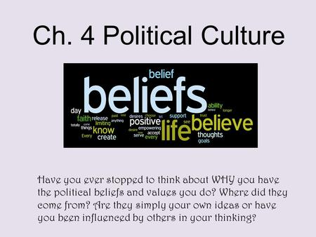 Ch. 4 Political Culture Have you ever stopped to think about WHY you have the political beliefs and values you do? Where did they come from? Are they simply.
