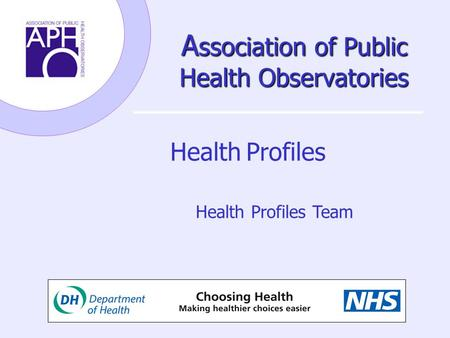 A ssociation of Public Health Observatories Health Profiles Health Profiles Team.