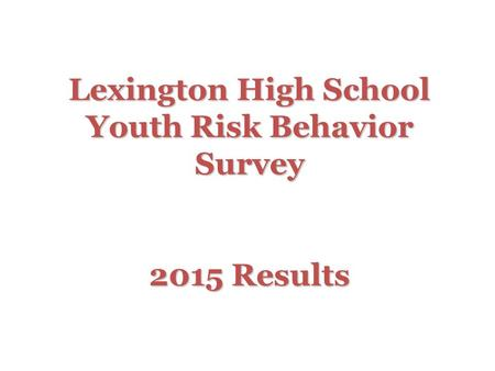 Lexington High School Youth Risk Behavior Survey 2015 Results.