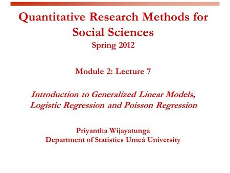 Quantitative Research Methods for Social Sciences Spring 2012 Module 2: Lecture 7 Introduction to Generalized Linear Models, Logistic Regression and Poisson.
