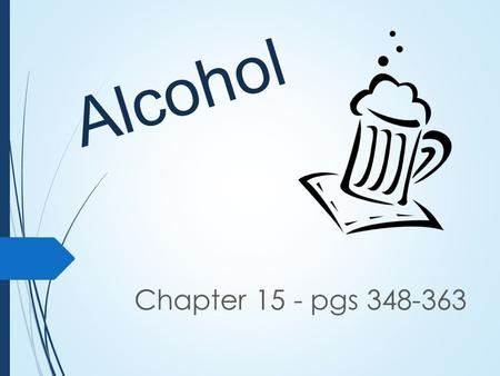 Alcohol Chapter 15 - pgs 348-363. Define ALCOHOL A drug created by a chemical reaction in some foods, especially fruits and grains. Alcohol can affect.