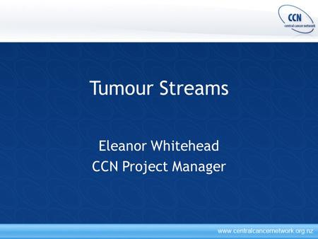 Tumour Streams Eleanor Whitehead CCN Project Manager.