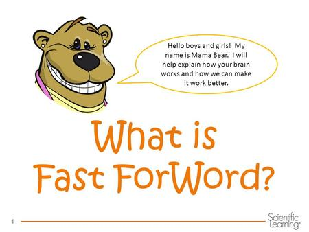 1 What is Fast ForWord? Hello boys and girls! My name is Mama Bear. I will help explain how your brain works and how we can make it work better.