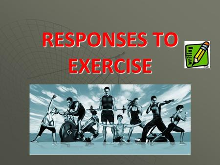 RESPONSES TO EXERCISE. You may feel light headed and not as mentally alert You change colour – your skin becoming flushed You feel thirsty You can.