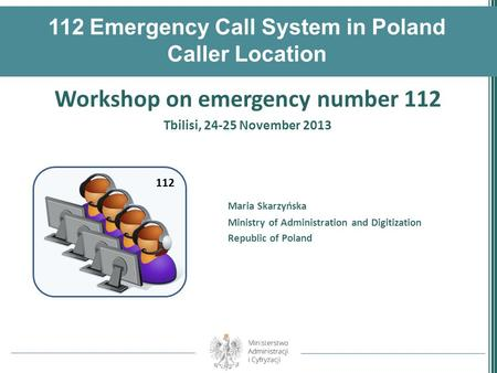112 Emergency Call System in Poland Caller Location Workshop on emergency number 112 Tbilisi, 24-25 November 2013 Maria Skarzyńska Ministry of Administration.