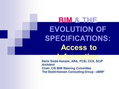 BIM & THE EVOLUTION OF SPECIFICATIONS: Access to Information Kerin Dodd-Hansen, ARA, FCSI, CCS, SCIP Architect Chair, CSI BIM Steering Committee The Dodd-Hansen.