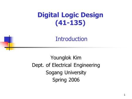 1 Digital Logic Design (41-135) Introduction Younglok Kim Dept. of Electrical Engineering Sogang University Spring 2006.
