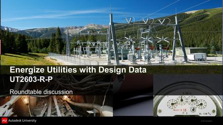 © 2012 Autodesk Energize Utilities with Design Data UT2603-R-P Roundtable discussion.
