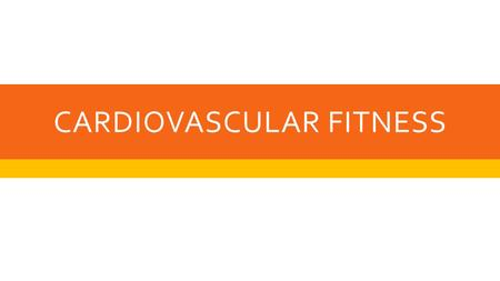 CARDIOVASCULAR FITNESS. WHAT IS IT?  Cardio = of or relating to the heart  Vascular = of or relating to blood vessels  Cardiovascular fitness = the.